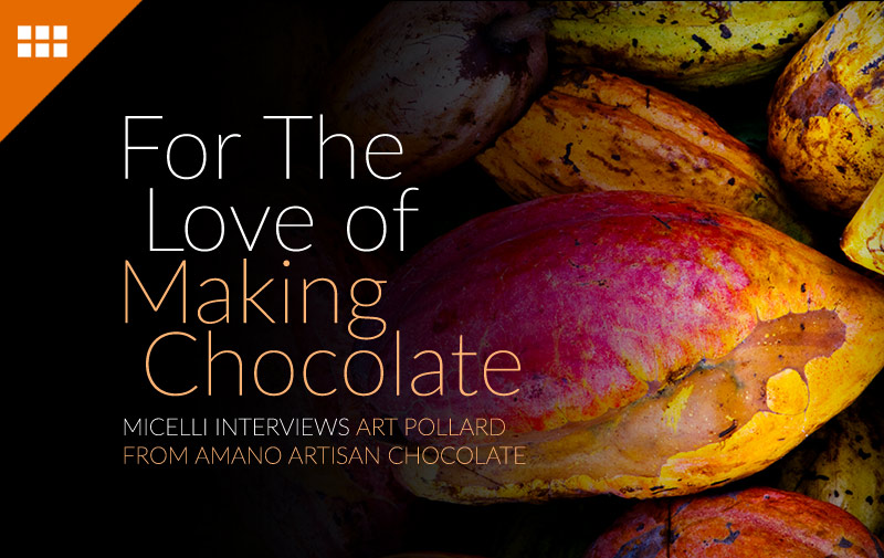 For The Love of Making Chocolate - Micelli Interviews Art Pollard From Amano Artisan Chocolate